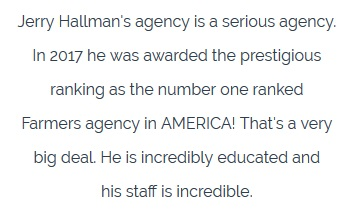 Jerry Hallman's agency is a serious agency.  In 2017 he was awarded the prestigious  ranking as the number one ranked  farmers agency in AMERICA! That's a very  big deal. He is incredibly educated and  his staff is incredible.