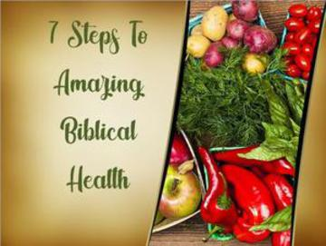 7 Steps to Amazing Biblical Health